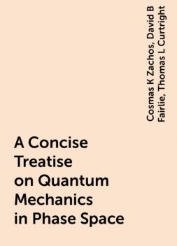 A Concise Treatise on Quantum Mechanics in Phase Space, Cosmas K Zachos, David B Fairlie, Thomas L Curtright