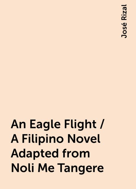 An Eagle Flight / A Filipino Novel Adapted from Noli Me Tangere, José Rizal