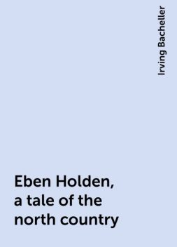 Eben Holden, a tale of the north country, Irving Bacheller