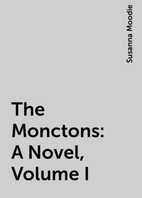 The Monctons: A Novel, Volume I, Susanna Moodie
