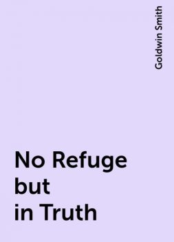 No Refuge but in Truth, Goldwin Smith