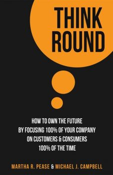 Think Round: How To Own The Future By Focusing 100% Of Your Company On Customers & Consumers 100% Of The Time, Michael Campbell, Martha R.Pease