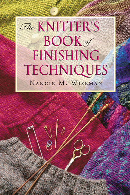 The Knitter's Book of Finishing Techniques, Nancie M.Wiseman