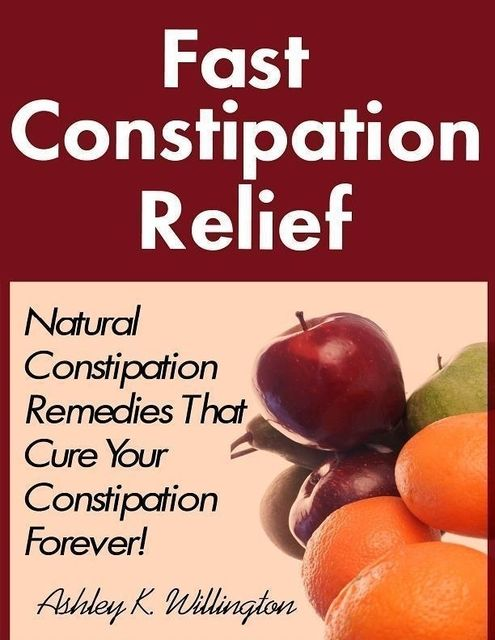 Fast Constipation Relief: Natural Constipation Remedies That Cure Constipation Forever!, Ashley K.Willington