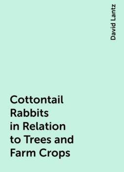 Cottontail Rabbits in Relation to Trees and Farm Crops, David Lantz