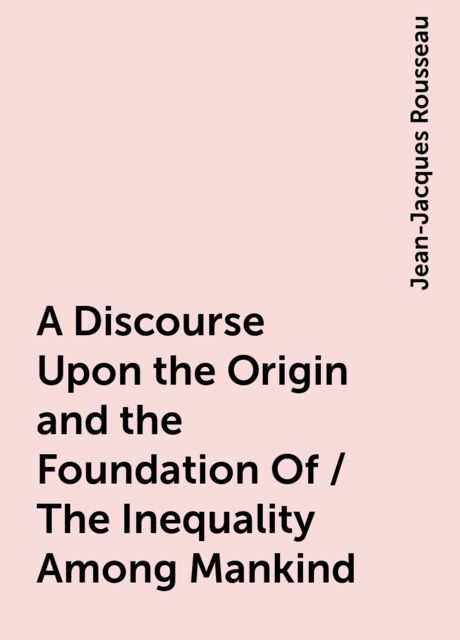 A Discourse Upon the Origin and the Foundation Of / The Inequality Among Mankind, Jean-Jacques Rousseau