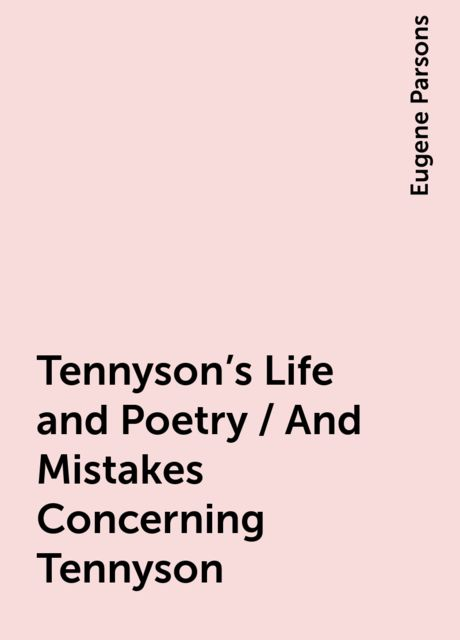 Tennyson's Life and Poetry / And Mistakes Concerning Tennyson, Eugene Parsons