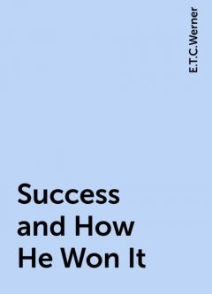Success and How He Won It, E.T.C.Werner