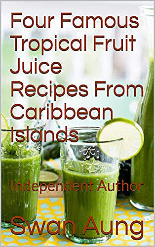 Four Famous Tropical Fruit Juice Recipes From Caribbean Islands, Swan Aung