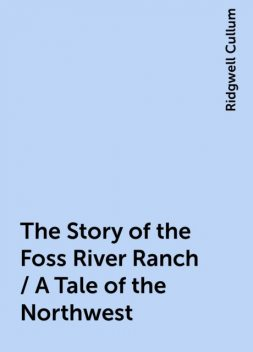 The Story of the Foss River Ranch / A Tale of the Northwest, Ridgwell Cullum