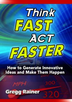 Think Fast Act Faster: How to Generate Innovative Ideas and Make Them Happen, Gregg Rainer