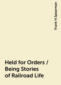 Held for Orders / Being Stories of Railroad Life, Frank H.Spearman