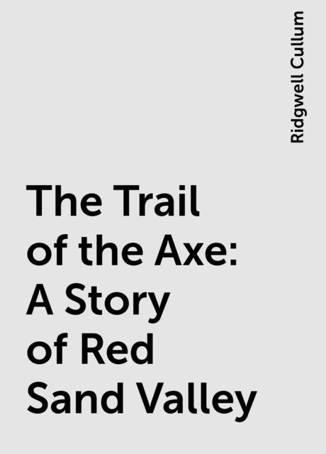 The Trail of the Axe: A Story of Red Sand Valley, Ridgwell Cullum