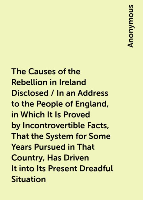 The Causes of the Rebellion in Ireland Disclosed / In an Address to the People of England, in Which It Is Proved by Incontrovertible Facts, That the System for Some Years Pursued in That Country, Has Driven It into Its Present Dreadful Situation,