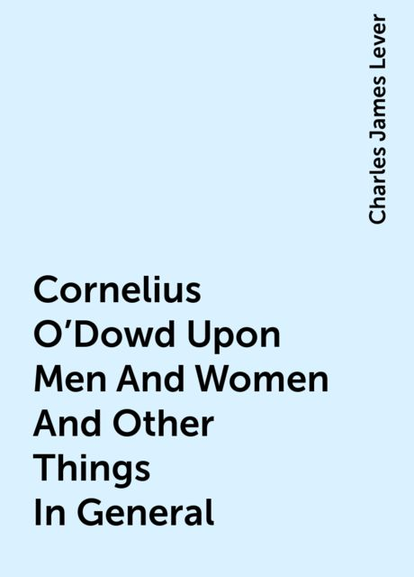 Cornelius O'Dowd Upon Men And Women And Other Things In General, Charles James Lever
