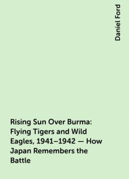 Rising Sun Over Burma: Flying Tigers and Wild Eagles, 1941–1942 – How Japan Remembers the Battle, Daniel Ford