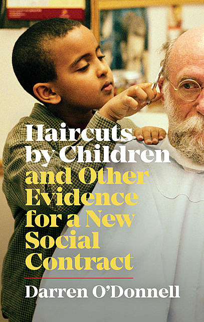 Haircuts by Children, and Other Evidence for a New Social Contract, Darren O'Donnell