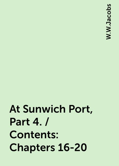 At Sunwich Port, Part 4. / Contents: Chapters 16-20, W.W.Jacobs