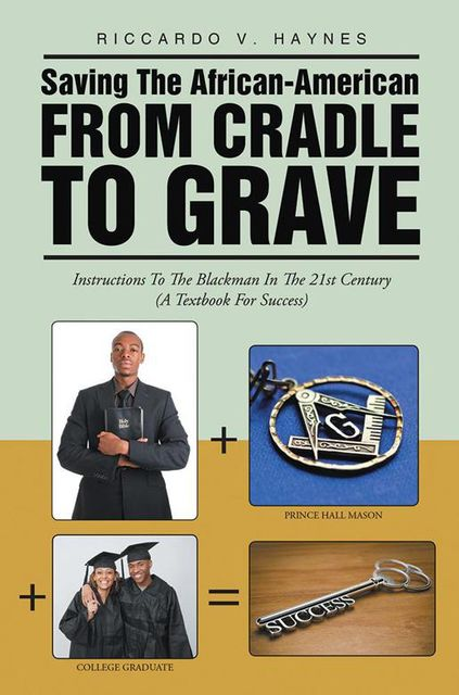 Saving the African American from Cradle to Grave: Instructions to the Blackman In the 21st Century a Textbook for Success, Riccardo V.Haynes