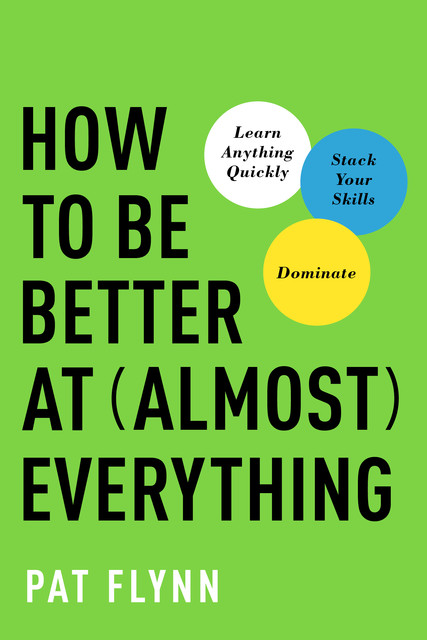 How to Be Better at Almost Everything, Pat Flynn