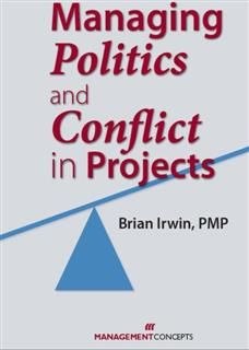 Managing Politics and Conflict in Projects, Brian Irwin