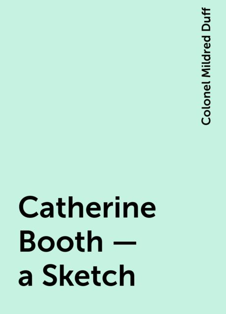 Catherine Booth — a Sketch, Colonel Mildred Duff