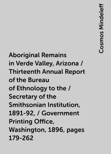 Aboriginal Remains in Verde Valley, Arizona / Thirteenth Annual Report of the Bureau of Ethnology to the / Secretary of the Smithsonian Institution, 1891-92, / Government Printing Office, Washington, 1896, pages 179-262, Cosmos Mindeleff