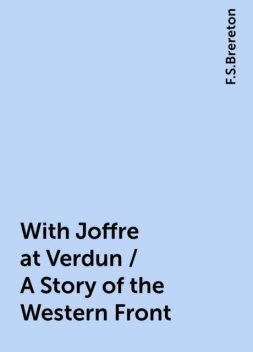 With Joffre at Verdun / A Story of the Western Front, F.S.Brereton