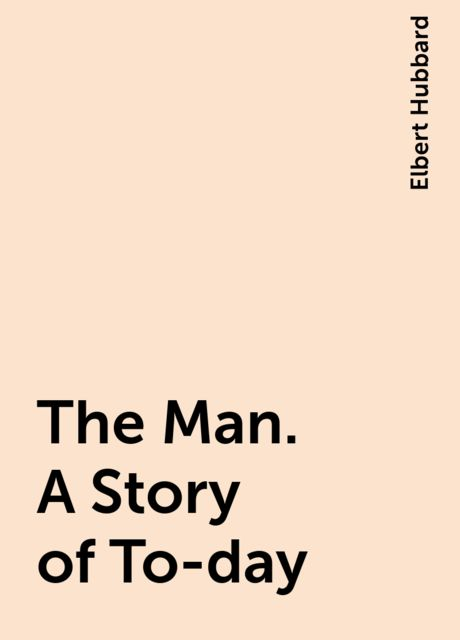 The Man. A Story of To-day, Elbert Hubbard