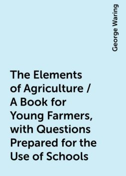 The Elements of Agriculture / A Book for Young Farmers, with Questions Prepared for the Use of Schools, George Waring