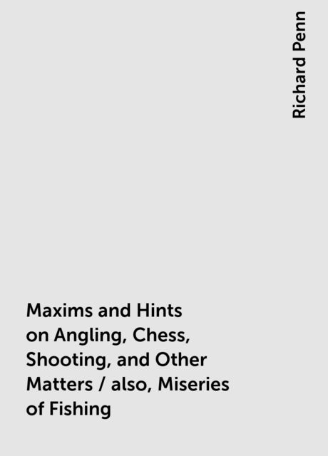 Maxims and Hints on Angling, Chess, Shooting, and Other Matters / also, Miseries of Fishing, Richard Penn