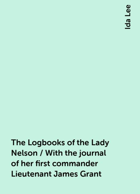 The Logbooks of the Lady Nelson / With the journal of her first commander Lieutenant James Grant, Ida Lee