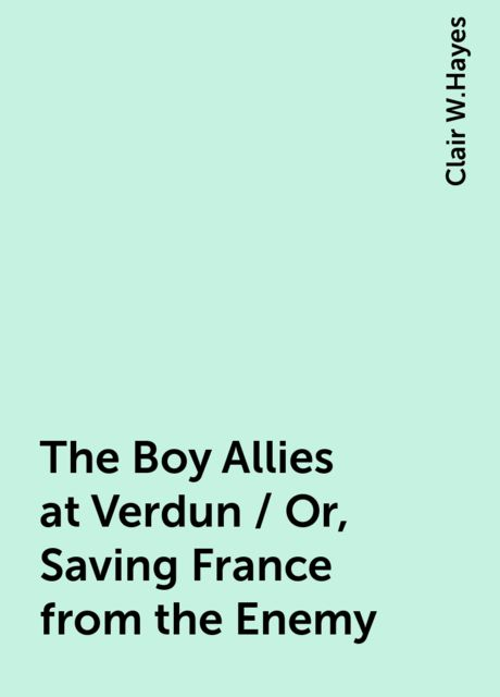 The Boy Allies at Verdun / Or, Saving France from the Enemy, Clair W.Hayes