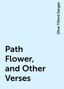 Path Flower, and Other Verses, Olive Tilford Dargan