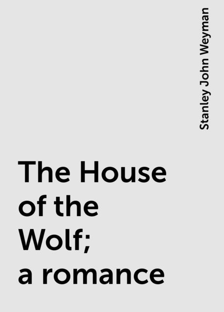 The House of the Wolf; a romance, Stanley John Weyman