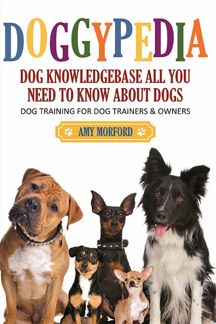 DoggyPedia: All You Need To Know About Dogs, Amy Morford