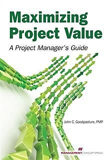 Maximizing Project Value: A Project Manager's Guide, John C Goodpasture