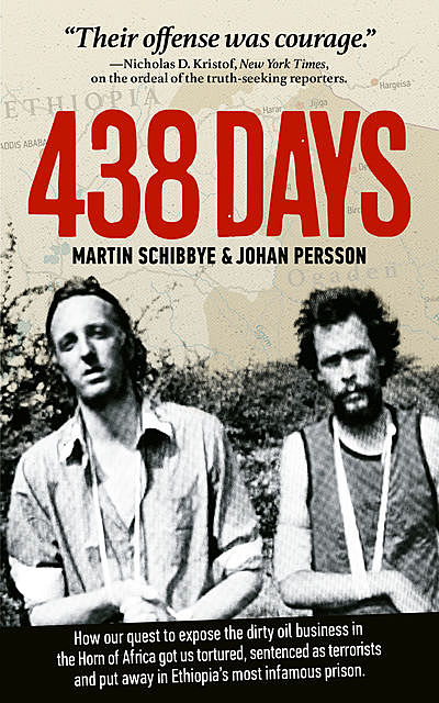 438 days : how our quest to expose the dirty oil business in the Horn of Africa got us tortured, sentenced as terrorists and put away in Ethiopia's most infamous prison, Johan Persson, Martin Schibbye
