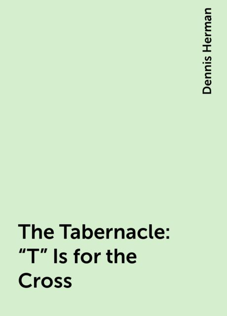 "The Tabernacle: ""T"" Is for the Cross, Dennis Herman"
