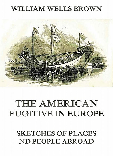 The American Fugitive In Europe – Sketches Of Places And People Abroad, William Wells Brown