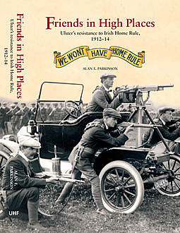 Friends in High Places: Ulster's resistance to Irish Home Rule, 1912-14 , Alan F.Parkinson
