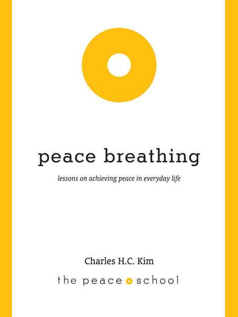 Peace Breathing: Lessons on Achieving Peace in Everyday Life, Charles Kim