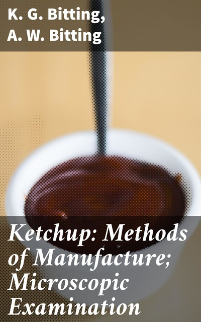Ketchup: Methods of Manufacture; Microscopic Examination, A.W. Bitting, K.G. Bitting