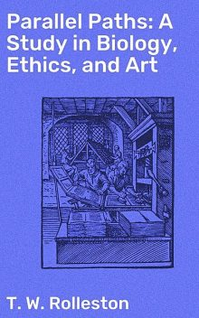 Parallel Paths: A Study in Biology, Ethics, and Art, T.W.Rolleston