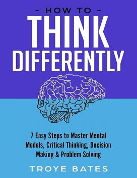 How to Think Differently: 7 Easy Steps to Master Mental Models, Critical Thinking, Decision Making & Problem Solving, Troye Bates