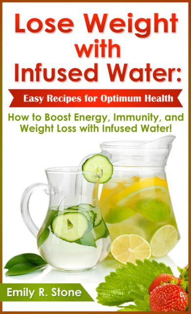 Lose Weight with Infused Water: Easy Recipes for Optimum Health, Emily R.Stone