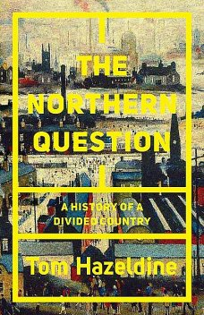 The Northern Question: A History of a Divided Country, Tom Hazeldine