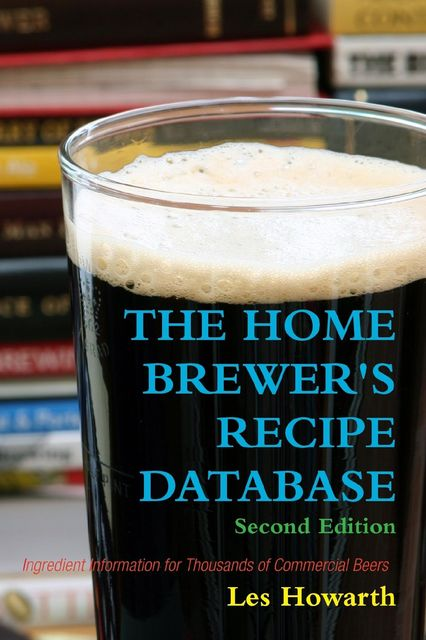 The Home Brewer's Recipe Database: Second Edition Ingredient Information for Thousands of Commercial Beers, Les Howarth