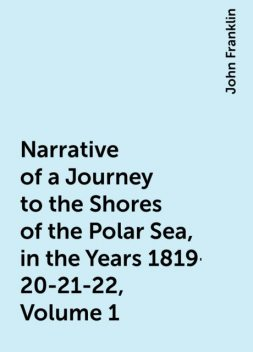 Narrative of a Journey to the Shores of the Polar Sea, in the Years 1819-20-21-22, Volume 1, John Franklin