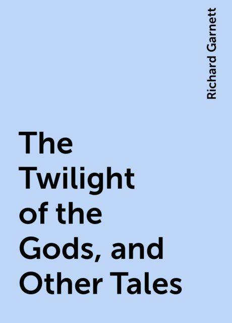 The Twilight of the Gods, and Other Tales, Richard Garnett